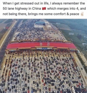 Life, Memes, and Being There: When I get stressed out in life, I always remember the  50 lane highway in Chinawhich merges into 4, and  not being there, brings me some comfort & peace Find the funniest mugs and shirts at Unlawfulthreads.com