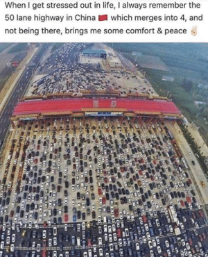 Life, Memes, and China: When I get stressed out in life, I always remember the  50 lane highway in China  which merges into 4, and  not being there, brings me some comfort & peace