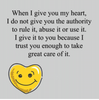 Memes, Heart, and 🤖: When I give you my heart,  I do not give you the authority  to rule it, abuse it or use it.  I give it to you because I  trust you enough to take  great care of it.