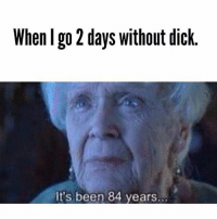 Memes, Dick, and Been: When I go 2 days without dick  it's been 84 years. Follow @nikkeilaa