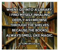 Memes, Smell, and Waves: WHEN I GO INTO A LIBRARY,  I FIND MYSELF INHALING  DEEPLY ASIIIBROWSE  THROUGH THE SHELVES  BECAUSE THE BOOKS  ALWAYS SMELL LIKE MAGIC.  VIA THEMETAPICTURE.COM Title Wave's newsletter: http://bit.ly/2eTPDKt My novel: http://amzn.to/2eTURWw Read 'Purpose' http://amzn.to/2eLmN1f