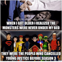 I'm not scared of monsters anymore... only angry with them!  - Beast Boy Gotham City Memes: WHEN I GOT OLDER I REALIZED THE  MONSTERS WERE NEVERUNDER MY BED  THEY WERE THE PEOPLEWHOCANCELLED  YOUNG JUSTICE BEFORE SEASON 3 I'm not scared of monsters anymore... only angry with them!  - Beast Boy Gotham City Memes