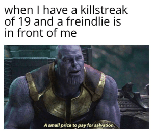 Team Fortress 2, Salvation, and Price: when I have a killstreak  of 19 and a freindlie is  in front of me  A small price to pay for salvation. A small price to pay