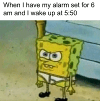 SpongeBob, Alarm, and Never: When I have my alarm set for 6  am and I wake up at 5:50