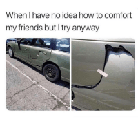 Friends, Tumblr, and Blog: When I have no idea how to comfort  my friends but I try anyway anxietyproblem:  @anxietyproblem​
