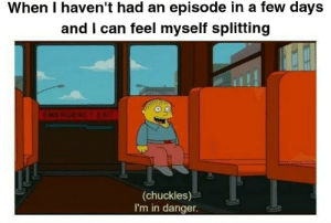 Can, Feel, and Myself: When I haven't had an episode in a few days  and I can feel myself splitting  (chuckles)  I'm in danger.