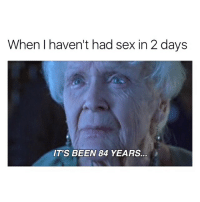 Memes, Sex, and Been: When I haven't had sex in 2 days  IT'S BEEN 84 YEARS. FOLLOW @pablopiqasso ✅ for more posts like this💀😂