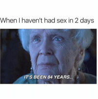 Sex, Hood, and Been: When I haven't had sex in 2 days  IT'S BEEN 84 YEARS. 😂😂😂😂