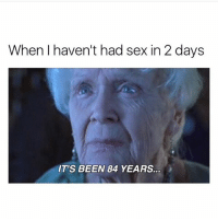 Funny, Lmao, and Sex: When I haven't had sex in 2 days  IT'S BEEN 84 YEARS. Lmao