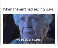 Memes, Sex, and Best: When I haven't had sex in 2 days  IT'S BEEN 84 YEARS. @donut posts the best memes