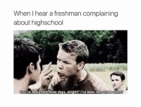 Three, Hearing, and Highschool: When I hear a freshman complaining  about highschool  You've been here throe da  alright? I've been here three  earst