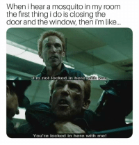 Mosquito, Window, and First: When i hear a mosquito in my room  the first thing i do is closing the  door and the window, then i'm like...  I'm not locked in here with you  You're locked in here with me! LOCKED IN HERE WITH ME!