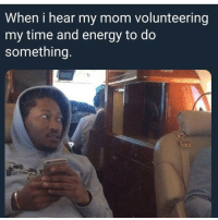 Energy, Memes, and Time: When i hear my mom volunteering  my time and energy to do  something  ra