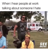 Memes, Work, and 🤖: When I hear people at work  talking about someone I hate  SEE  MORE