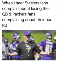Cry me a river: When I hear Steelers fans  complain about losing their  QB & Packers fans  complaining about their hurt  RB Cry me a river