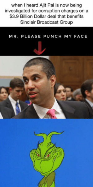 Corruption, Group, and Billion: when I heard Ajit Pai is now being  investigated for corruption charges on a  $3.9 Billion Dollar deal that benefits  Sinclair Broadcast Group  MR. PLEASE PUNCH MY FACE So Long d*ckface