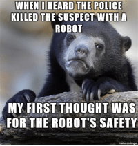 I like robots more than murderers I guess.: WHEN I HEARD THE POLICE  KILLED THE SUSPECT WITH A  ROBOT  MY FIRST THOUGHT WAS  FOR THE ROBOT'S SAFETY  made on imgur I like robots more than murderers I guess.