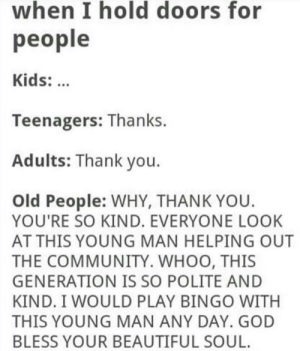 https://t.co/e8ujU68dr3: when I hold doors for  people  Kids:  Teenagers: Thanks.  Adults: Thank you  Old People: WHY, THANK YOU.  YOU'RE SO KIND. EVERYONE LOOK  AT THIS YOUNG MAN HELPING OUT  THE COMMUNITY. WHOO, THIS  GENERATION IS SO POLITE AND  KIND. I WOULD PLAY BINGO WITH  THIS YOUNG MAN ANY DAY. GOD  BLESS YOUR BEAUTIFUL SOUL. https://t.co/e8ujU68dr3