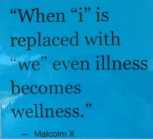 "I have wellness..: ""When ""i"" is  replaced with  ""we"" even illness  becomes  wellness.""  35  Malcolm X I have wellness.."