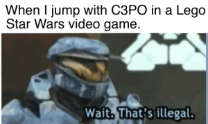 Lego, Star Wars, and Game: When I jump with C3PO in a Lego  Star Wars video game  Wait, That's illegal. Stop right there criminal scum!
