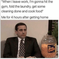 """Food, Gym, and Laundry: """"When I leave work, I'm gonna hit the  gym, fold the laundry, get some  cleaning done and cook food""""  Me for 4 hours after getting home"""