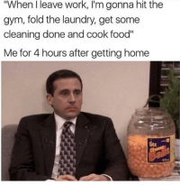 "Food, Gym, and Laundry: ""When I leave work, I'm gonna hit the  gym, fold the laundry, get some  cleaning done and cook food""  Me for 4 hours after getting home hilarious"