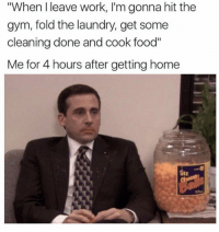 "Dank, Gym, and Laundry: ""When I leave work, l'm gonna hit the  gym, fold the laundry, get some  cleaning done and cook food""  Me for 4 hours after getting home Same.  Side note, I love cheese balls ;)"