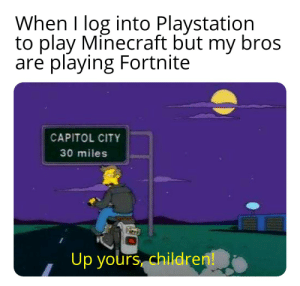 I need new friends: When I log into Playstation  to play Minecraft but my bros  are playing Fortnite  CAPITOL CITY  30 miles  Up yours children! I need new friends