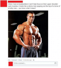 me irl: When I look at bodybuilders I can't help focus on their upper shoulder  neck muscles, it looks like a skinny man popping out the top of a torso of  a bulky man... you know what I mean?  Like . Comment-share . 2 minutes ago .  Write a comment me irl