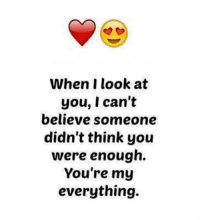 Memes, Tag Someone, and 🤖: When I look at  you, I can't  believe someone  didn't think you  were enough.  You're my  everything. Tag someone.😍