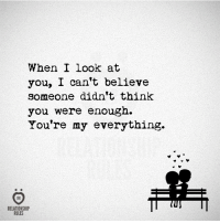 Believe, Think, and You: When I Look at  you, I can't believe  someone didn't think  you were enough.  You're my everything.  RELATIONSHIP  RULES