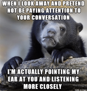 When I Look Away And Pretend Not Be Paying Attention To Your Conversation I M Actually Pointing My Ear At You And Listening More Closely Made On Imgur Meme On Me Me