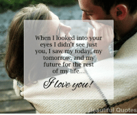 Memes, 🤖, and Beautiful Quotes: When I looked into your  eyes I didn't see just  you, I saw my today, my  tomorrow, and my  future for the rest  of my life.  eplove you!  Beautiful Quotes See More At Beautiful Quotes