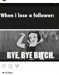 Bye Bitch: When i lose a follower:  BYE BYE BITCH.  18 likes