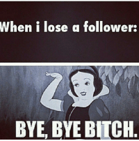 You will not be missed fuckers 😂😂😂😂: When i lose a follower:  BYE BYE BITCH You will not be missed fuckers 😂😂😂😂