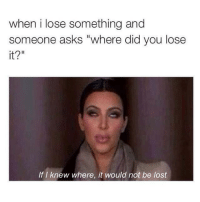 "Kardashian, Celebrities, and Knew: when i lose something and  someone asks ""where did you lose  it?""  If I knew where, it would not be lost People these days."
