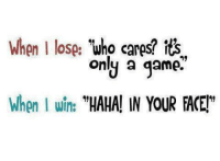 """Funny, Game, and Games: When I lose:  Who cares? its  only a game  When I win:  """"HAHAN IN YOUR FACE"""