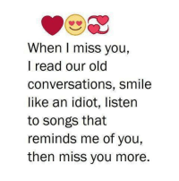 i miss you: When I miss you,  I read our old  conversations, smile  like an idiot, listen  to songs that  reminds me of you,  then miss you more.