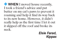 Advice, Memes, and 🤖: WHEN I moved house recently,  I took a friend's advice and put  butter on my cat's paws to prevent it  roaming and help it find its way back  to its new home. However, it didn't  really help as the first time I let it out  it slipped off the roof and broke its  neck.  Elsie Farad,  Kippax