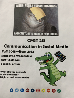Fall, Mondays, and Social Media: WHEN I NEED A HUMANITIES CLASS  AND CMST 213 IS RIGHT IN FRONT OF ME  CMST 213  Communication in Social Media  Fall 2018-Item 2163  Mondays & Wednesdays  1:30-3:50 p.m.  5 credits of fun  What else you gonna do  in the afternoon?  Might as well earn 5 credits. I don't even understand