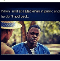 Memes, Back, and 🤖: When i nod at a Blackman in public and  he don't nod back. 👀😂😂😂