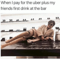 Bow down bitches @mybestiesays: When I pay for the uber plus my  friends first drink at the bar Bow down bitches @mybestiesays