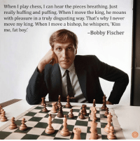 Incredible.: When I play chess, I can hear the pieces breathing. Just  really huffing and puffing. When I move the king, he moans  with pleasure in a truly disgusting way. That's why I never  move my king. When I move a bishop, he whispers, 'Kiss  me, fat boy.'  Bobby Fischer Incredible.