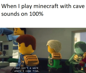 nvm its far to scary by far: When I play minecraft with cave  sounds on 100%  Fear isn't a word  where I come from. nvm its far to scary by far
