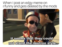 Edgy: When I post an edgy meme on  r/funny and gets deleted by the mods  it seems that they could  not stand the neutron style