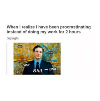 except 2 hours is December 12th till now rip -L tumblrtextpost tumblr tumblrfunny tumblrcomedy textpost comedy me same funny haha hahaha relatable lol fandoms supernatural harrypotter youtube phandom allthehashtags sorryforthehashtags illstopnow: When I realize I have been procrastinating  instead of doing my work for 2 hours  only lolgifs:  Shit  Shit  Shit.  Shit  Shit.  Shit except 2 hours is December 12th till now rip -L tumblrtextpost tumblr tumblrfunny tumblrcomedy textpost comedy me same funny haha hahaha relatable lol fandoms supernatural harrypotter youtube phandom allthehashtags sorryforthehashtags illstopnow