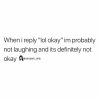 "Definitely, Funny, and Lol: When i reply ""lol okay"" im probably  not laughing and its definitely not  okay Aaacasm,ony SarcasmOnly"