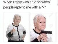 "Memes, Roast, and Being Salty: When I reply with a ""k"" vs when  people reply to me with a ""k"" Well roast my salty brisket then"