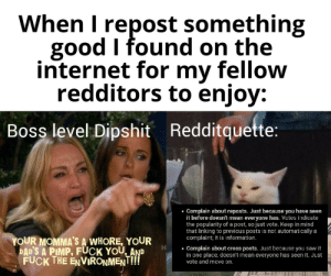 STOP WHINING! (you may have to zoom in to read the text on the cat's side of the meme): When I repost something  good I found on the  internet for my fellow  redditors to enjoy:  Boss level Dipshit Redditquette:  Complain about reposts. Just because you have seen  it before doesn't mean everyone has. Votes indicate  the popularity of a post, so just vote. Keep in mind  that linking to previcus posts is not automatically a  complaint; it is information.  YOUR MOMMA'S A WHORE, YOUR  DAD'S A PIMP, FUCK YOU AND  FUCK THE ENVIRONMENT!!  Complain about cross posts. Just because you saw it  in one place, doesn't mean everyone has seen it. Just  vote and move on. STOP WHINING! (you may have to zoom in to read the text on the cat's side of the meme)