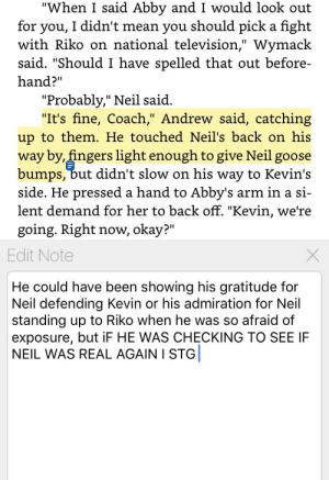 "Target, Tumblr, and Blog: ""When I said Abby and I would look out  for you, I didn't mean you should pick a fight  with Riko on national television,"" Wymack  said. ""Should I have spelled that out before-  hand?""  ""Probably,"" Neil said  ""It's fine, Coach,"" Andrew said, catching  up to them. He touched Neil's back on his  way by, fingers light enough to give Neil goose  bumps, but didn't slow on his way to Kevin's  side. He pressed a hand to Abby's arm in a si-  lent demand for her to back off. ""Kevin, we're  going. Right now, okay?""   Edit Note  He could have been showing his gratitude for  Neil defending Kevin or his admiration for Neil  standing up to Riko when he was so afraid of  exposure, but iF HE WAS CHECKING TO SEE IF  NEIL WAS REAL AGAIN I STG stellamai:  So I just found this note I made on my second reread of TFC, and I believe it more every time. Especially since Andrew says a few pages later, ""Oh Neil, as unpredictable as he is unreal,"" so it's not implausible that he would have been questioning Neil's very existence after he BLASTED Riko to defend Kevin at Kathy's interview. I cry."